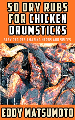 50 Dry Rubs for Chicken Drumsticks: Easy Recipes Amazing Herbs and Spices (English Edition)