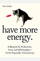 Have More Energy. A Blueprint for Productivity, Focus, and Self-Discipline—for the Perpetually Tired and Lazy (Endless Energy 2ED) (Think Smarter, Not Harder Book 8) Kindle Edition