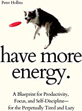 Have More Energy. A Blueprint for Productivity, Focus, and Self-Discipline—for the Perpetually Tired and Lazy (Endless Ene...