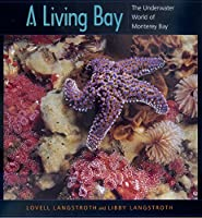A Living Bay: The Underwater World of Monterey Bay (University of California Press/Monterey Bay Aquarium Series in Marine Conservation, 2)