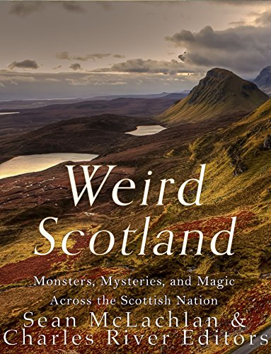 Weird Scotland: Monsters, Mysteries, and Magic Across the Scottish Nation by [Charles River Editors]