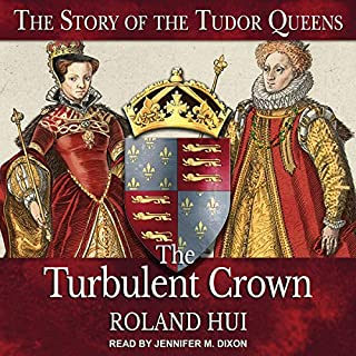 The Turbulent Crown     The Story of the Tudor Queens              By:                                                                                                                                 Roland Hui                               Narrated by:                                                                                                                                 Jennifer M. Dixon                      Length: 22 hrs and 6 mins     2 ratings     Overall 5.0