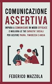 Comunicazione Assertiva: Impara a Comunicare in Modo Efficace e Migliora le Tue Capacità Sociali per Gestire Paura, Timide...