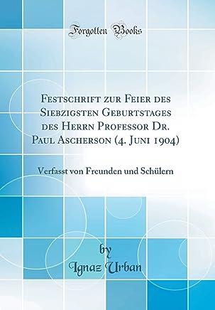 Festschrift zur Feier des Siebzigsten Geburtstages des Herrn Professor Dr. Paul Ascherson (4. Juni 1904): Verfasst von Freunden und Schülern (Classic Reprint)