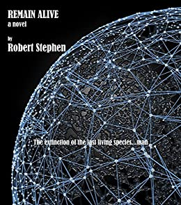 REMAIN ALIVE  a  science fiction novel: The extinction of the last living species...man by [Robert Stephen]