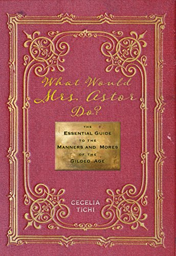 What Would Mrs. Astor Do?: The Essential Guide to the Manners and Mores of the Gilded Age (Washington Mews Books Book 5)