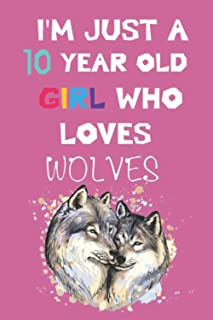 I'M JUST A 10 YEAR OLD GIRL WHO LOVES WOLVES Notebook: Lined Notebook / 120 Pages, 6x9, Soft Cover, Matte Finish