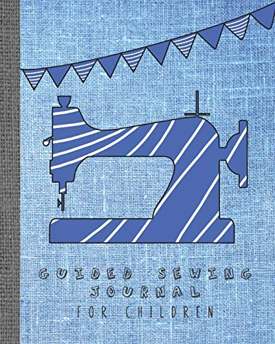 Guided sewing journal for children: Large sewing log book for the young sewing lover, aspiring designer, creative or artist to record project work and ... background with blue and white sewing machine