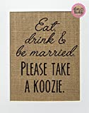 8x10 UNFRAMED Eat Drink & Be Married. Please Take A Koozie / Burlap Print Sign / Rustic Vintage Chic Wedding Decor Sign Drinks Favor