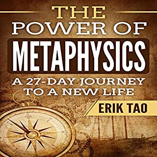 The Power of Metaphysics     A 27-Day Journey to a New Life              By:                                                                                                                                 Erik Tao                               Narrated by:                                                                                                                                 Russell Stamets                      Length: 2 hrs and 10 mins     5 ratings     Overall 5.0