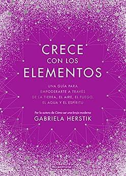 Book's Cover of Crece con los elementos: Una guía para empoderarte a través de la tierra, el aire, el fuego, el agua y el espíritu (Now Age) Versión Kindle