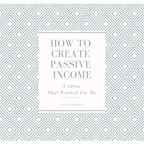 How to Create Passive Income: 5 Ideas That Worked for Me Audiobook By Frank Merrick cover art