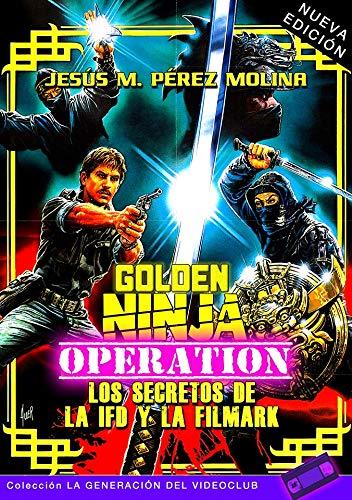GOLDEN NINJA OPERATION: LOS SECRETOS DE LA IFD Y LA FILMARK (NUEVA EDICIÓN): 2 (LA GENERACIÓN DEL VIDEOCLUB)