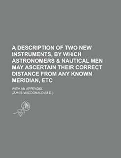 A Description of Two New Instruments, by Which Astronomers & Nautical Men May Ascertain Their Correct Distance from Any Kn...