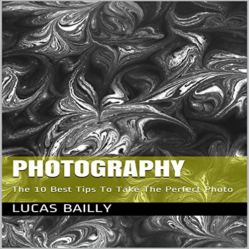 Photography: The 10 Best Tips To Take The Perfect Photo Audiobook By Lucas Bailly cover art