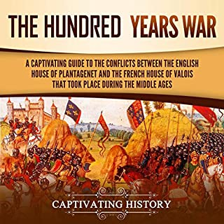 The Hundred Years' War     A Captivating Guide to the Conflicts Between the English House of Plantagenet and the French House of Valois That Took Place During the Middle Ages              By:                                                                                                                                 Captivating History                               Narrated by:                                                                                                                                 Richard L Walton                      Length: 3 hrs     25 ratings     Overall 4.8