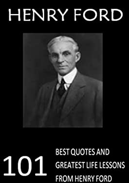 Henry Ford: 101 Best Quotes and Greatest Life Lessons from Henry Ford (Ford Motors)