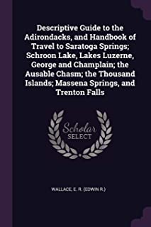 Descriptive Guide to the Adirondacks, and Handbook of Travel to Saratoga Springs; Schroon Lake, Lakes Luzerne, George and ...