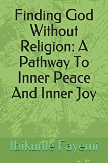 Finding God Without Religion: A Pathway To Inner Peace And Inner Joy