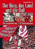 Der Berg, das Land und der Ball: Die Geschichte des 1. FC Kaiserslautern
