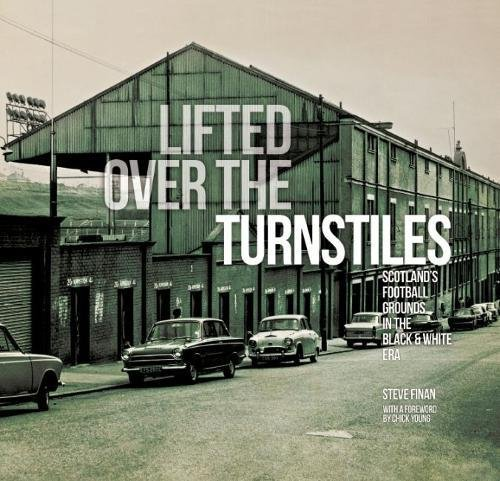 Finan, S: Lifted Over The Turnstiles: Scotland's Football Grounds In The Black & White Era