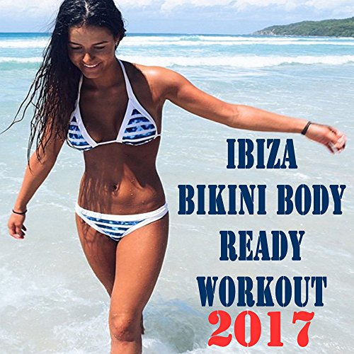 Ibiza Bikini Body Ready Workout - Summer 2017 - Motivation Training Music (The Best Music for Aerobics, Pumpin' Cardio Power, Plyo, Exercise, Steps, Barré, Curves, Sculpting, Abs, Butt, Lean, Twerk, Slim Down Fitness Workout)