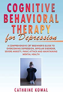 Cognitive Behavioral Therapy for Depression: A Comprehensive CBT Beginner's Guide to Overcoming Depression, Bipolar Disorder, Severe Anxiety, Panic Attack and Maintaining Mental Health