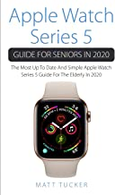 Apple Watch Series 5 Guide For Seniors In 2020: The Most Up To Date And Simple Apple Watch Series 5 Guide For The Elderly In 2020