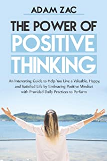 The Power of Positive Thinking: An Interesting Guide to Help You Live a Valuable, Happy, and Satisfied Life by Embracing P...