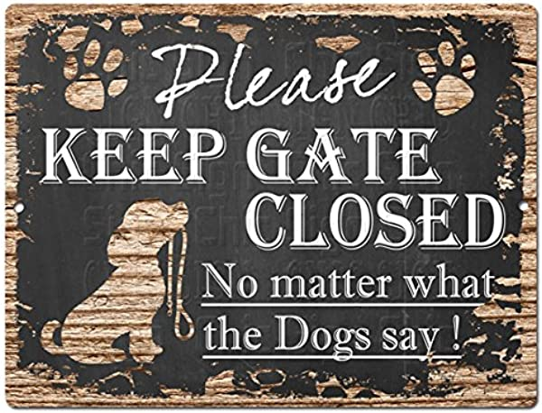 Please Keep GATE Closed No Matter What The Dogs Say Tin Chic Sign Retro Vintage Rustic 9 X 12 Metal Plate Store Home Decor Gift Ideas Dogs Say