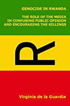 Genocide in Rwanda. The Role of the Media in Confusing Public Opinion and Encouraging the Killings.
