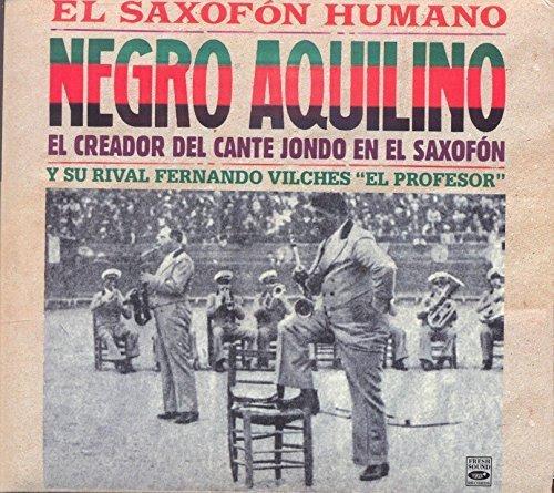 Negro Aquilino. El Saxofon Humano. El creador del cante jondo en el...