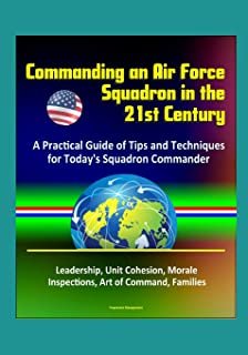 Commanding an Air Force Squadron in the 21st Century: A Practical Guide of Tips and Techniques for Today's Squadron Comman...