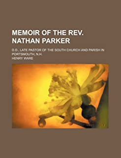 Memoir of the REV. Nathan Parker; D.D., Late Pastor of the South Church and Parish in Portsmouth, N.H.