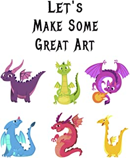Let's Make Some Great Art: Dragons, How to Draw Dragons, How to Draw Dragons Book, Drawing Fantastic Dragons, Drawing Drag...