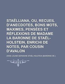 Staelliana, Ou, Recueil D'Anecdotes, Bons Mots, Maximes, Pensees Et Reflexions de Madame La Baronne de Stael-Holstein, Enr...
