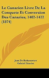 Le Canarien Livre de La Conquete Et Conversion Des Canaries, 1402-1422 (1874)