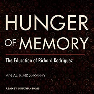 Hunger of Memory     The Education of Richard Rodriguez              Written by:                                                                                                                                 Richard Rodriguez                               Narrated by:                                                                                                                                 Jonathan Davis                      Length: 6 hrs and 10 mins     Not rated yet     Overall 0.0