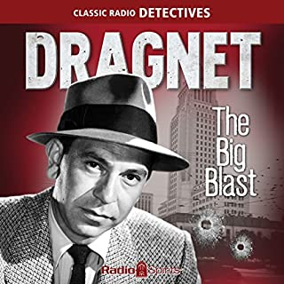 Dragnet: Big Blast                   By:                                                                                                                                 Original Radio Broadcast                               Narrated by:                                                                                                                                 Jack Webb,                                                                                        Barton Yarborough                      Length: 9 hrs and 29 mins     Not rated yet     Overall 0.0