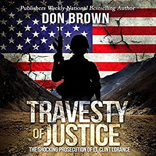 Travesty of Justice     The Shocking Prosecution of Lt. Clint Lorance              By:                                                                                                                                 Don Brown                               Narrated by:                                                                                                                                 Chris Monteiro                      Length: 10 hrs and 35 mins     1 rating     Overall 5.0