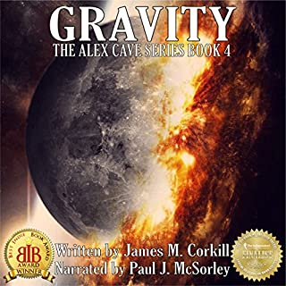 Gravity     The Alex Cave Series, Book 4              By:                                                                                                                                 James M. Corkill                               Narrated by:                                                                                                                                 Paul J McSorley                      Length: 8 hrs and 5 mins     12 ratings     Overall 4.4