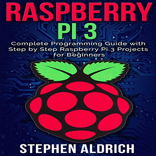 Raspberry Pi 3: Complete Programming Guide with Step by Step Raspberry Pi 3 Projects for Beginners  By  cover art