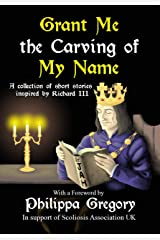 Grant Me the Carving of My Name: An anthology of short fiction inspired by King Richard III Kindle Edition