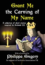 Grant Me the Carving of My Name: An anthology of short fiction inspired by King Richard III