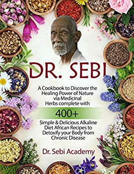 DR SEBI  A Cookbook to Discover the Healing Power of Nature via Medicinal Herbs complete with 400+ Simple & Delicious Alkaline Diet African Recipes to Detoxify your Body from Chronic Disease