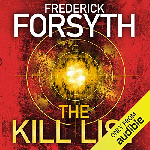 The Kill List                   By:                                                                                                                                 Frederick Forsyth                               Narrated by:                                                                                                                                 John Chancer                      Length: 10 hrs and 15 mins     390 ratings     Overall 4.1