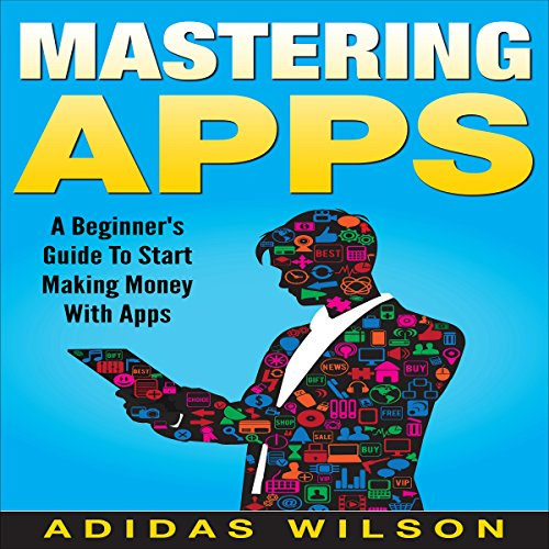 Mastering Apps: A Beginner's Guide to Start Making Money with Apps cover art