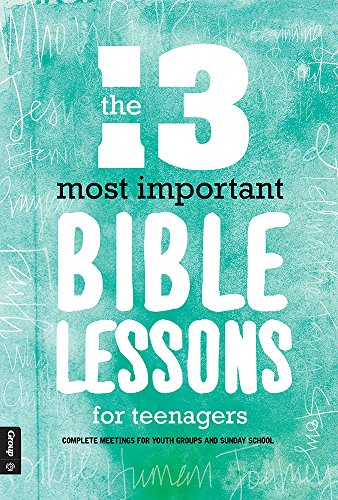 The 13 Most Important Bible Lessons For Teenagers: Complete Meetings for Youth Groups and Sunday School