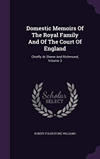 Domestic Memoirs of the Royal Family and of the Court of England: Chiefly at Shene and Richmond, Volume 3