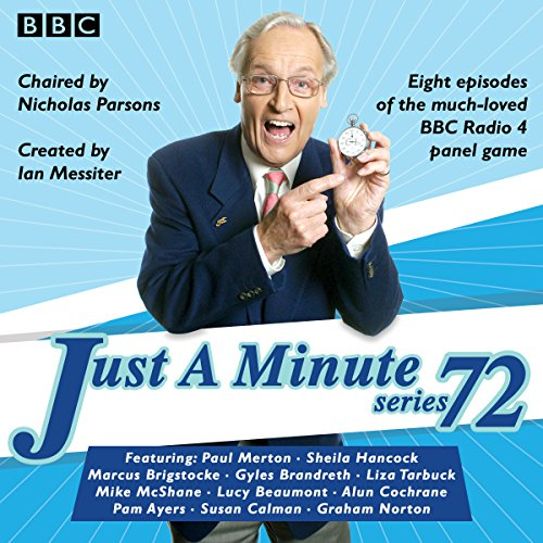 Just a Minute: Series 72     All eight episodes of the 72nd radio series              By:                                                                                                                                 BBC Audio                               Narrated by:                                                                                                                                 full cast,                                                                                        Nicholas Parsons,                                                                                        Paul Merton                      Length: 3 hrs and 42 mins     16 ratings     Overall 4.9